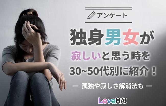 【アンケート】独身男女が寂しいと思う時を30~50代別に紹介!孤独や寂しさ解消法も | LoveMA!(ラブマ!)