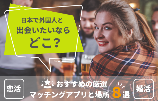 【恋活・婚活】日本で外国人と出会いたいならどこ?