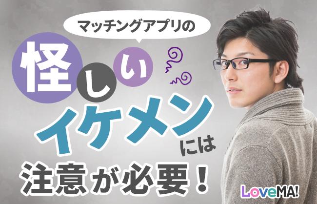 マッチングアプリの怪しいイケメンには注意が必要!やばい男に引っかからない方法を伝授! | LoveMA!(ラブマ!)