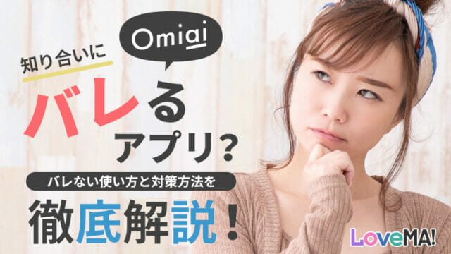 Omiaiは知り合いにバレるアプリ?バレない使い方と対策方法を徹底解説!