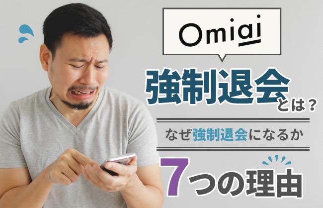 Omiaiの強制退会とは?なぜ強制退会になるか7つの理由、なった場合はどうなるか、強制退会させる方法まで徹底紹介 | LoveMA!(ラブマ!)