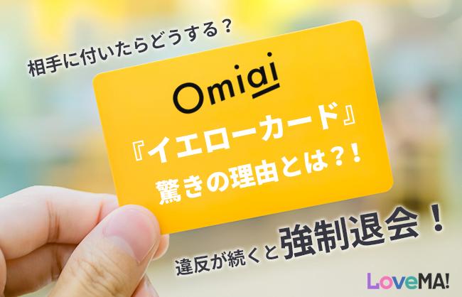 Omiaiの『イエローカード』驚きの理由とは?!相手に付いたらどうする?違反が続くと強制退会! | LoveMA!(ラブマ!)