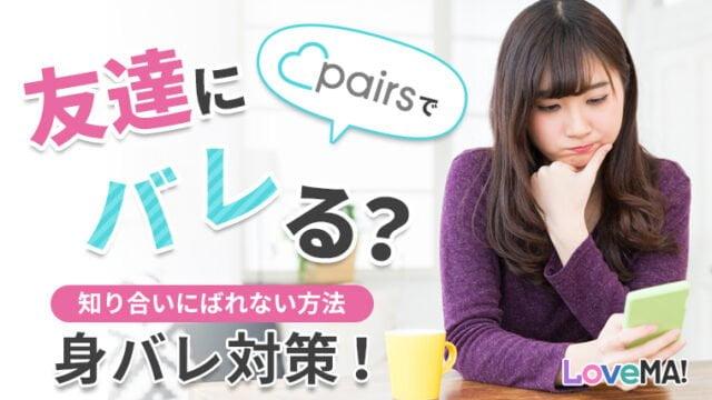 ペアーズ(Pairs)は友達にバレる?知り合いにばれない方法・身バレ対策!