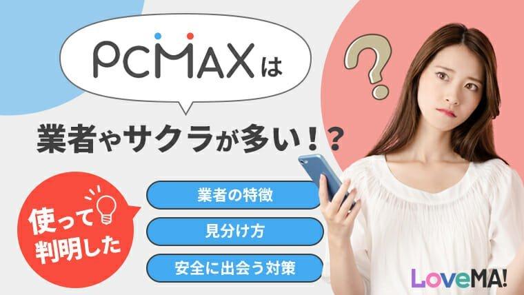PCMAXは業者やサクラが多い!?使って判明した業者の特徴、見分け方、安全に出会う対策とは