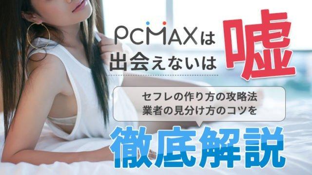 「PCMAXは出会えない」は嘘!セフレの作り方の攻略法・業者の見分け方のコツを徹底解説